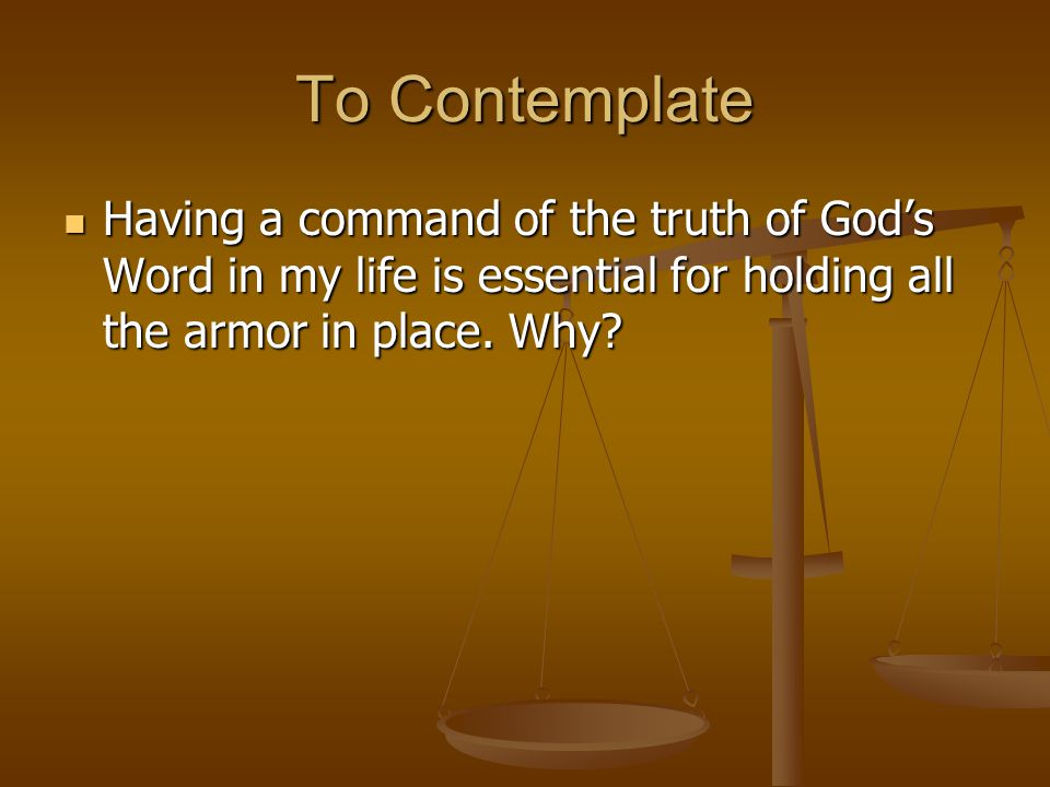 To Contemplate Having a command of the truth of God's Word in my life is essential for holding all the armor in place.
