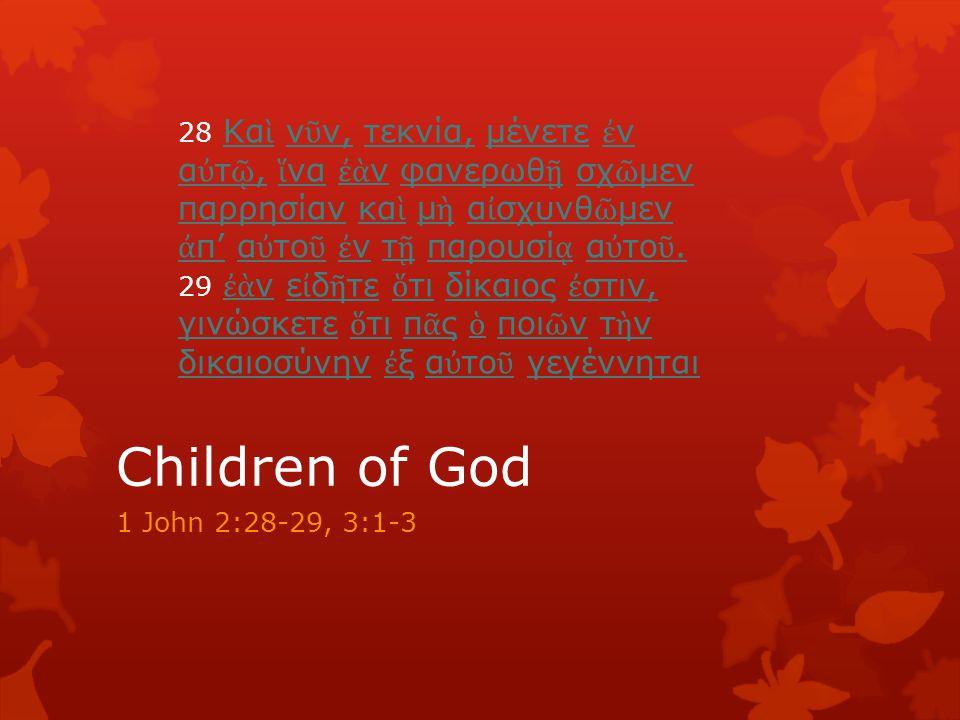 Children of God 1 John 2:28-29, 3:1-3 28 Κα ὶ ν ῦ ν, τεκνία, μένετε ἐ ν α ὐ τ ῷ, ἵ να ἐὰ ν φανερωθ ῇ σχ ῶ μεν παρρησίαν κα ὶ μ ὴ α ἰ σχυνθ ῶ μεν ἀ π' α ὐ το ῦ ἐ ν τ ῇ παρουσί ᾳ α ὐ το ῦ.