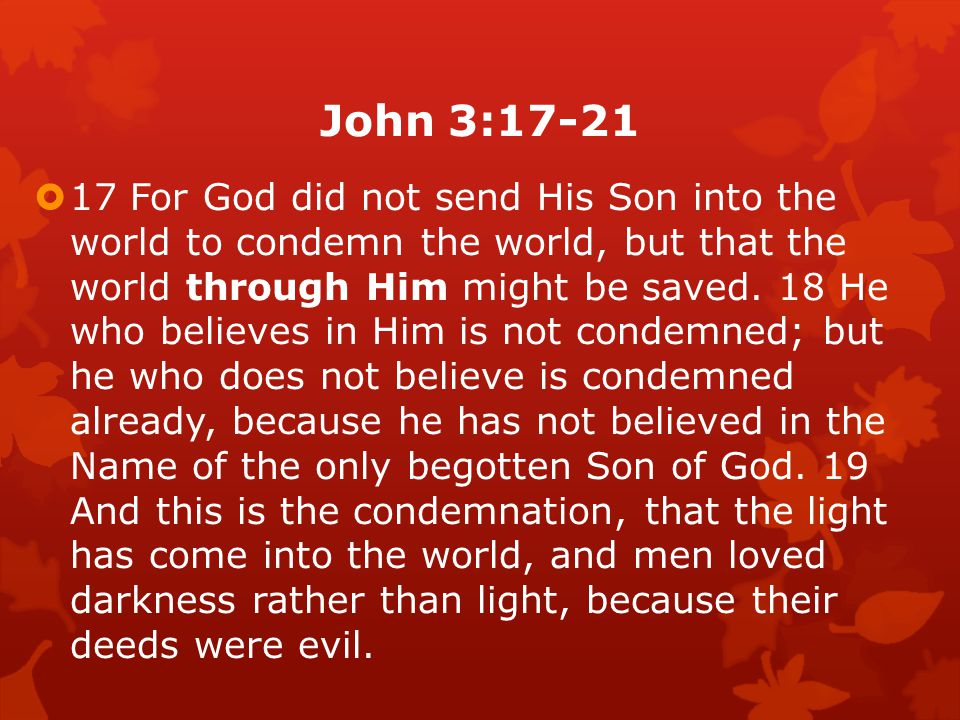 John 3:17-21  17 For God did not send His Son into the world to condemn the world, but that the world through Him might be saved.
