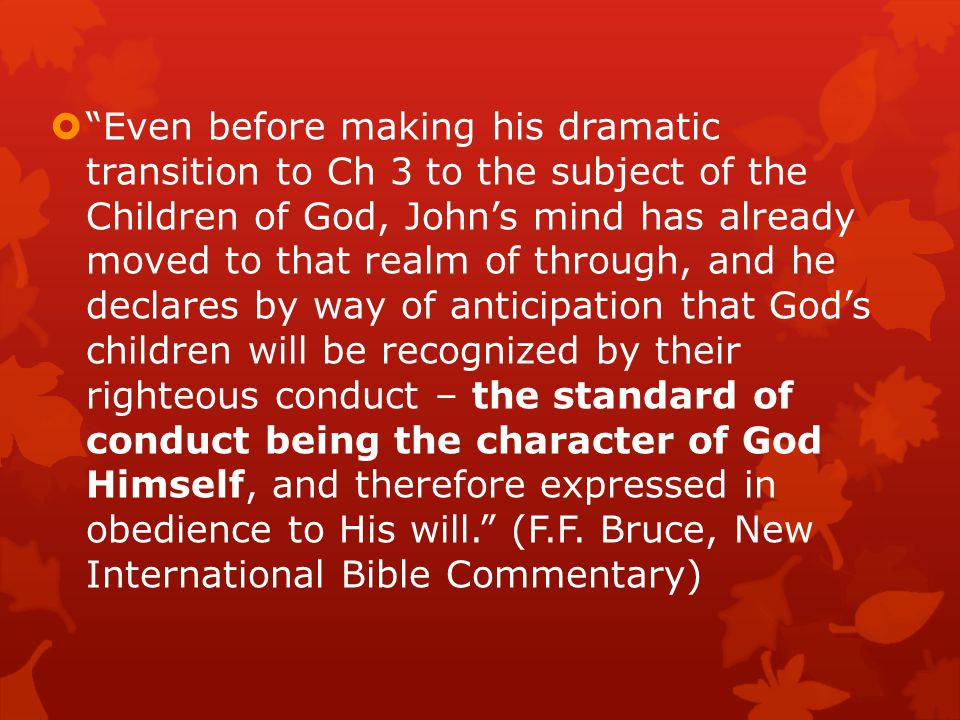  Even before making his dramatic transition to Ch 3 to the subject of the Children of God, John's mind has already moved to that realm of through, and he declares by way of anticipation that God's children will be recognized by their righteous conduct – the standard of conduct being the character of God Himself, and therefore expressed in obedience to His will. (F.F.