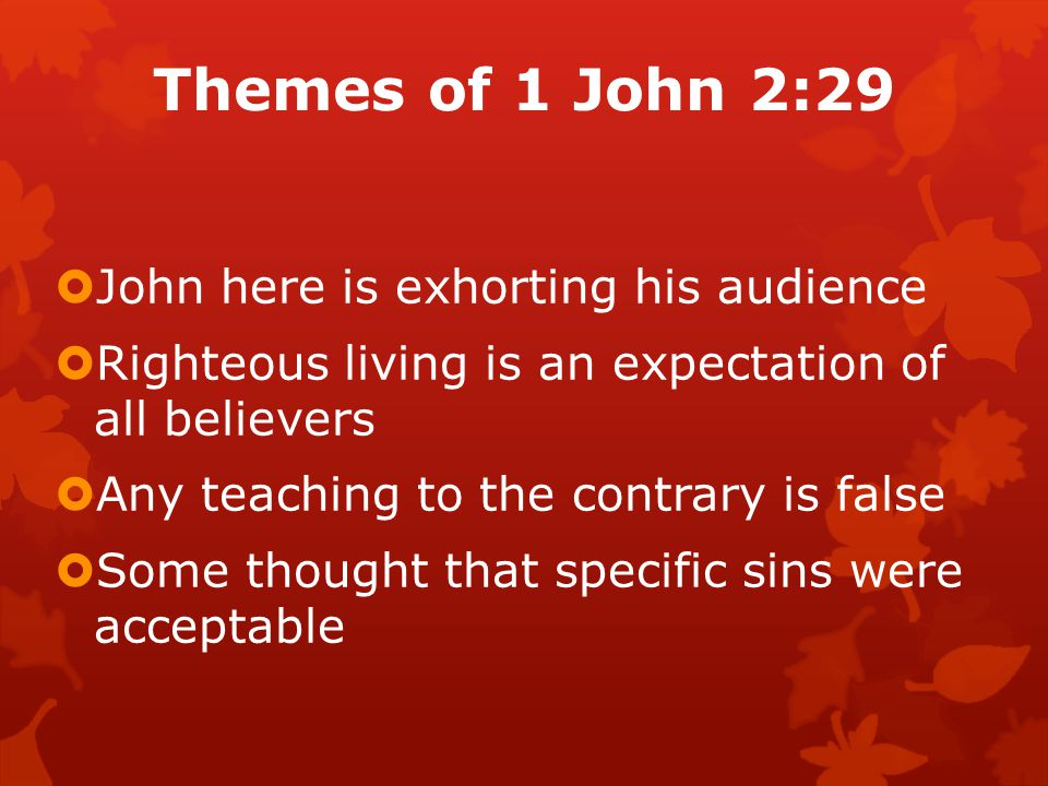 Themes of 1 John 2:29  John here is exhorting his audience  Righteous living is an expectation of all believers  Any teaching to the contrary is false  Some thought that specific sins were acceptable