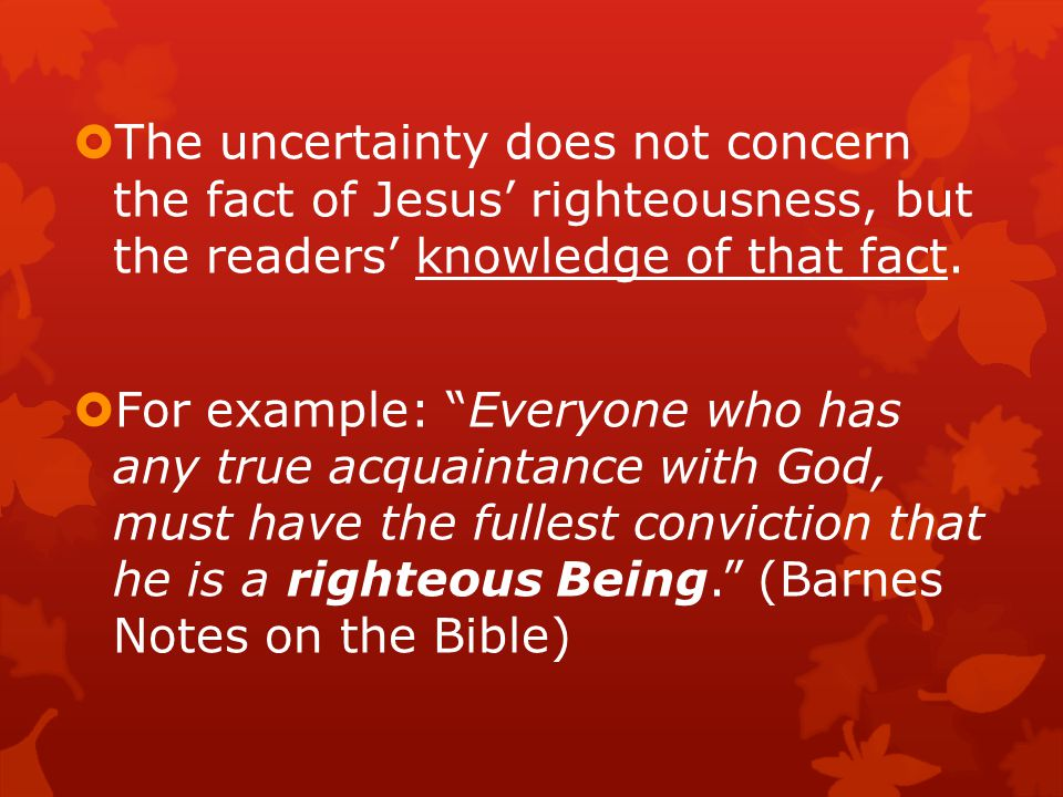  The uncertainty does not concern the fact of Jesus' righteousness, but the readers' knowledge of that fact.
