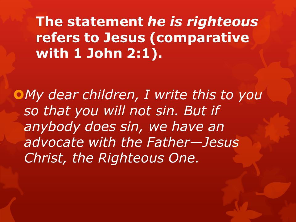 The statement he is righteous refers to Jesus (comparative with 1 John 2:1).