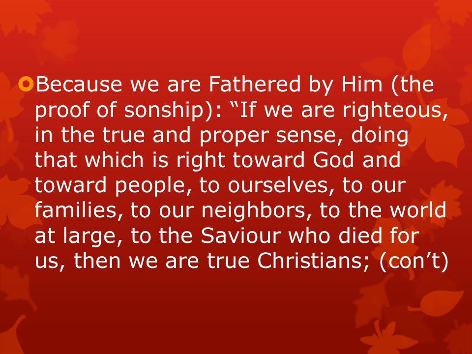  Because we are Fathered by Him (the proof of sonship): If we are righteous, in the true and proper sense, doing that which is right toward God and toward people, to ourselves, to our families, to our neighbors, to the world at large, to the Saviour who died for us, then we are true Christians; (con't)