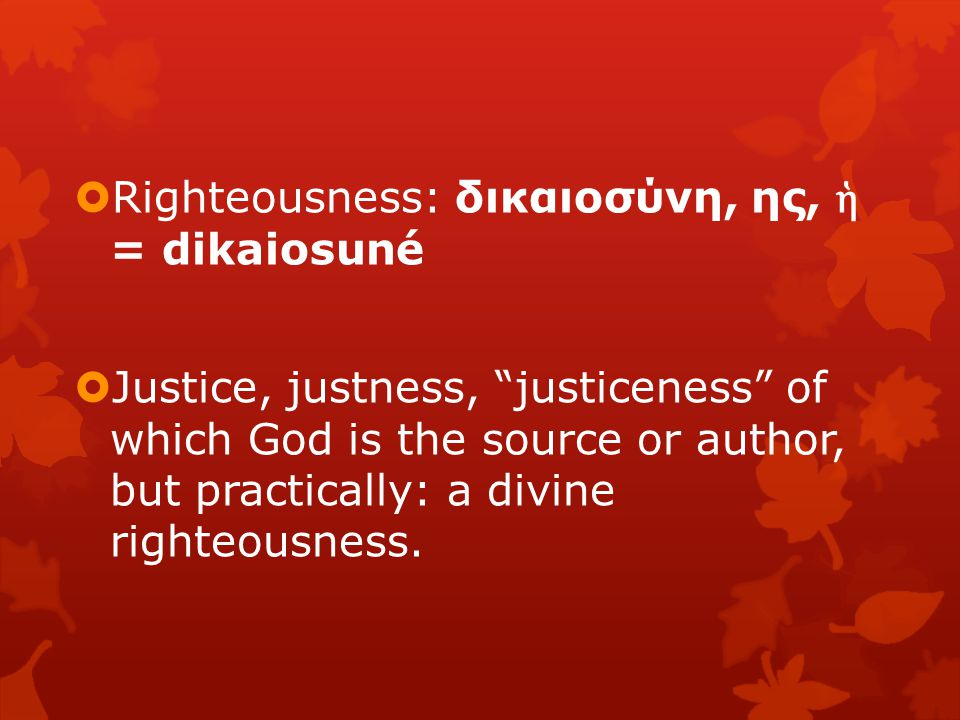  Righteousness: δικαιοσύνη, ης, ἡ = dikaiosuné  Justice, justness, justiceness of which God is the source or author, but practically: a divine righteousness.
