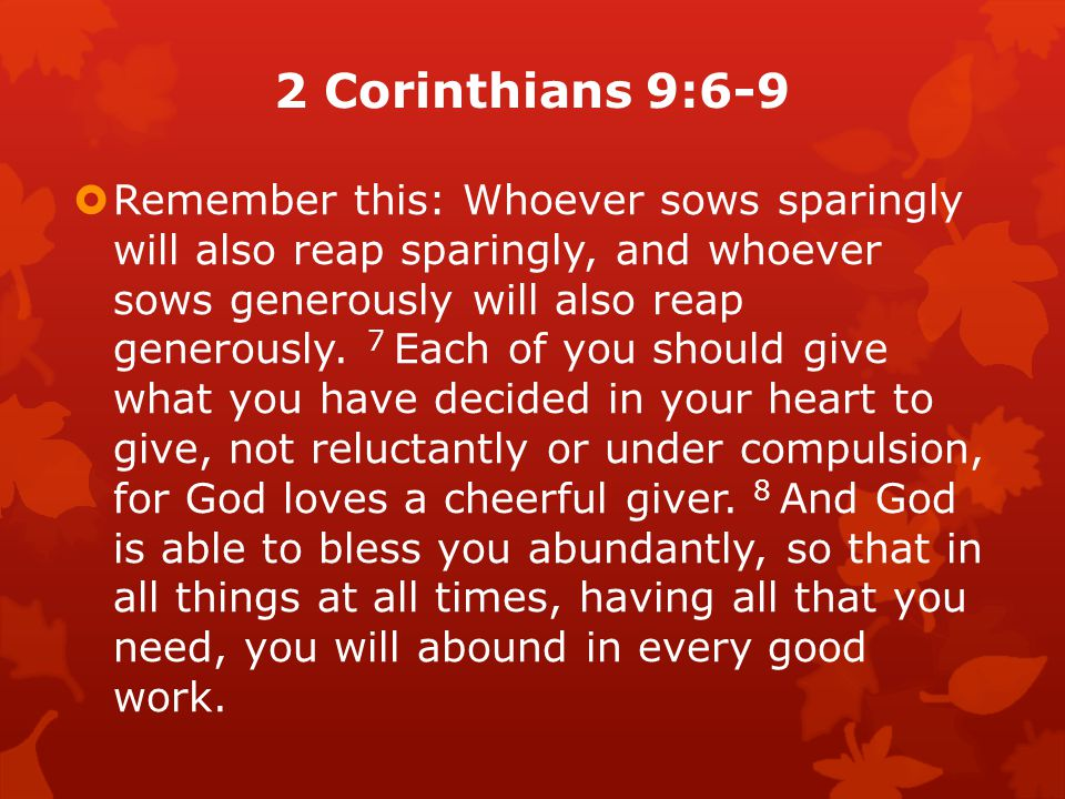 2 Corinthians 9:6-9  Remember this: Whoever sows sparingly will also reap sparingly, and whoever sows generously will also reap generously.