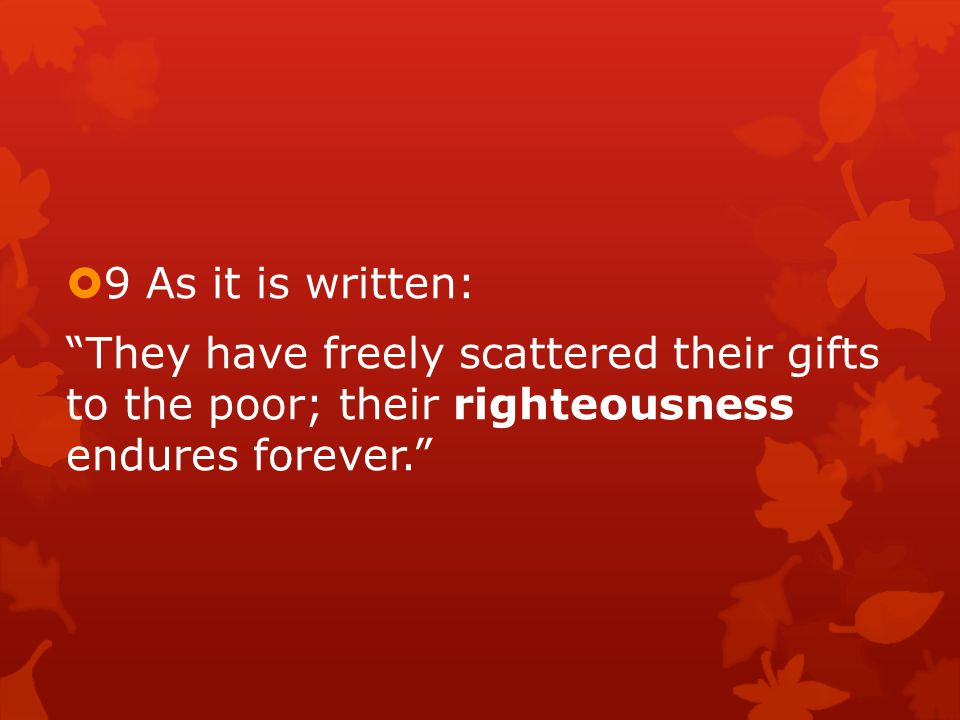  9 As it is written: They have freely scattered their gifts to the poor; their righteousness endures forever.