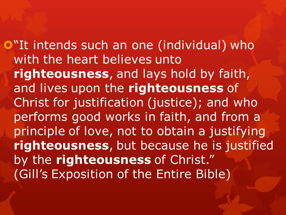  It intends such an one (individual) who with the heart believes unto righteousness, and lays hold by faith, and lives upon the righteousness of Christ for justification (justice); and who performs good works in faith, and from a principle of love, not to obtain a justifying righteousness, but because he is justified by the righteousness of Christ. (Gill's Exposition of the Entire Bible)