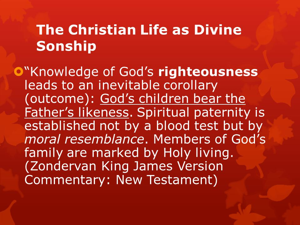 The Christian Life as Divine Sonship  Knowledge of God's righteousness leads to an inevitable corollary (outcome): God's children bear the Father's likeness.