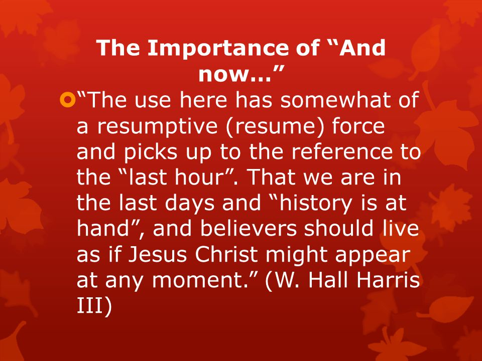 The Importance of And now…  The use here has somewhat of a resumptive (resume) force and picks up to the reference to the last hour .