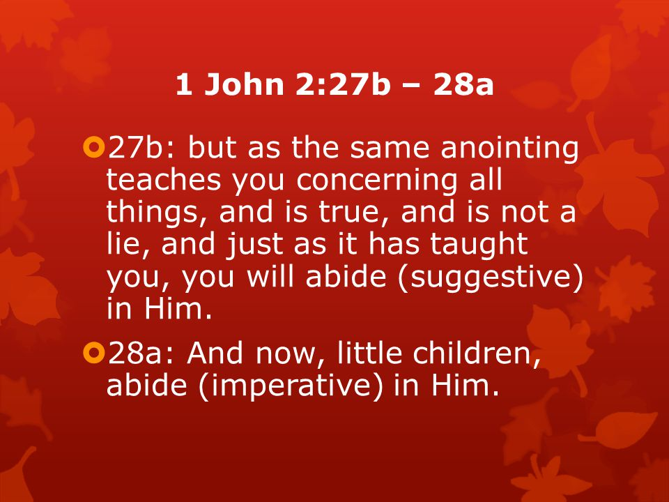  But now, the author wants to forestall (prevent) the possibility that they might abandon the apostolic eyewitness testimony about Jesus and adopt the opponents teaching at some point, and so he begins this section with an exhortation to remain in Christ.