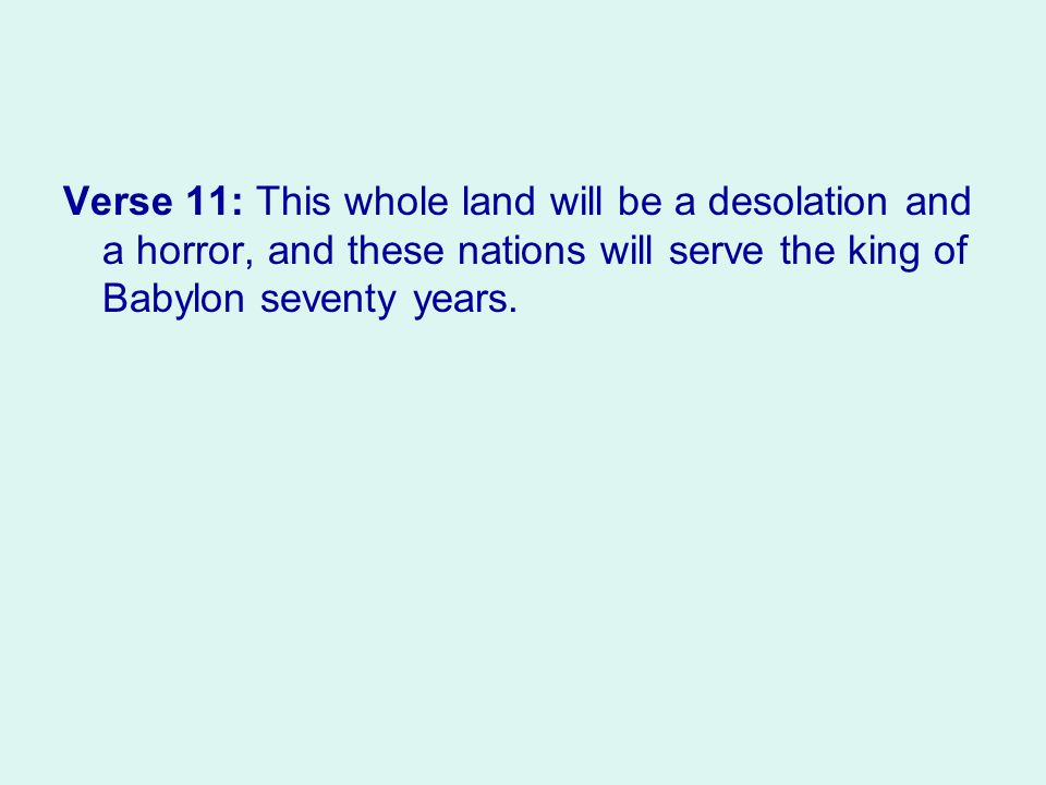 Verse 11: This whole land will be a desolation and a horror, and these nations will serve the king of Babylon seventy years.