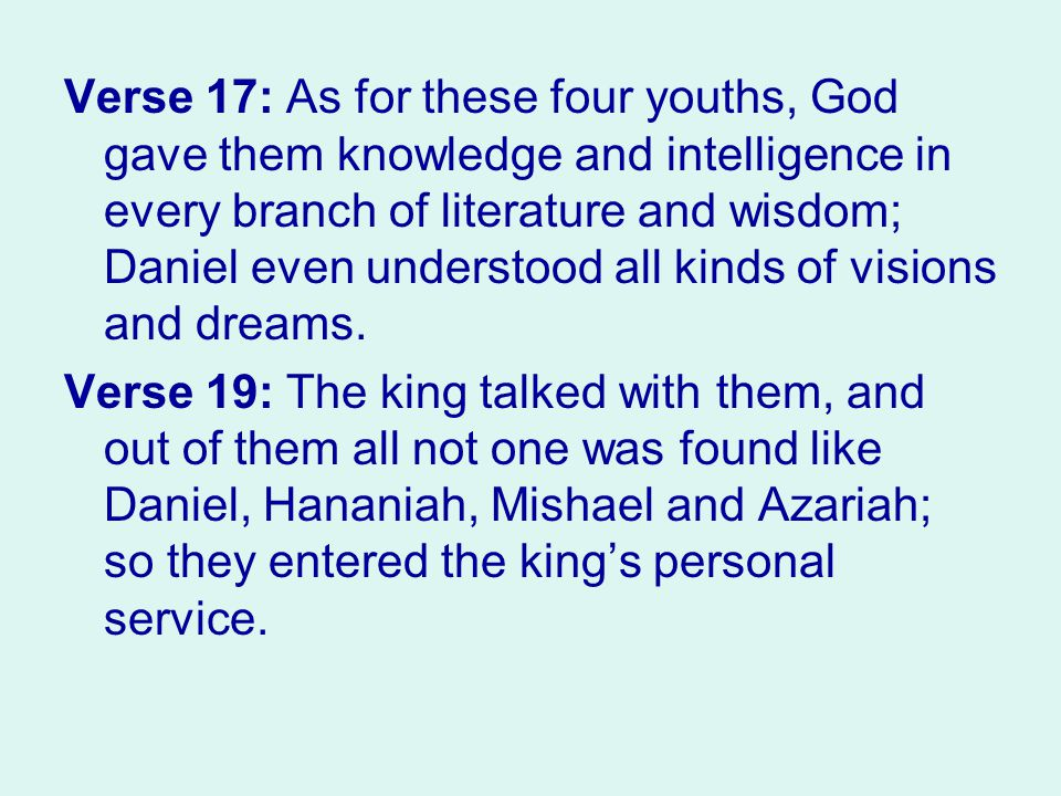 Verse 17: As for these four youths, God gave them knowledge and intelligence in every branch of literature and wisdom; Daniel even understood all kinds of visions and dreams.