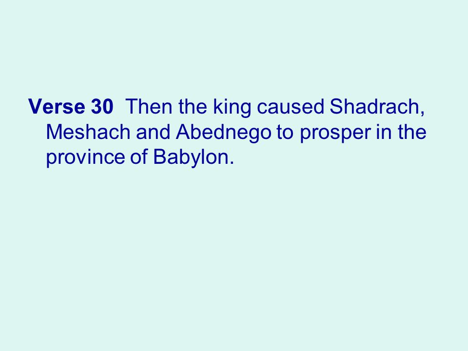 Verse 30 Then the king caused Shadrach, Meshach and Abednego to prosper in the province of Babylon.