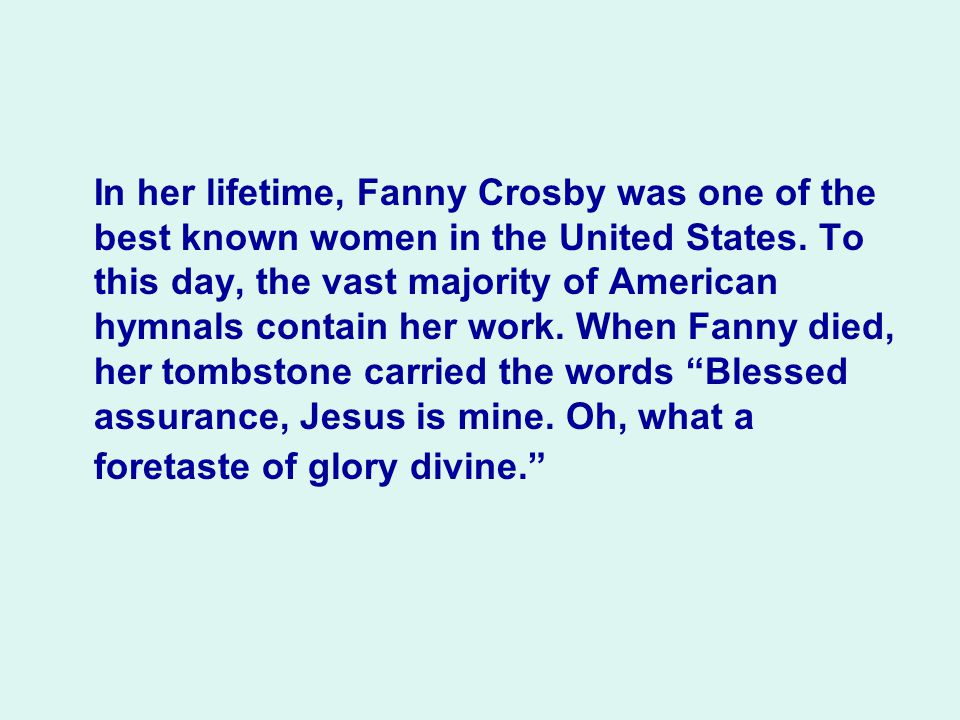 In her lifetime, Fanny Crosby was one of the best known women in the United States.