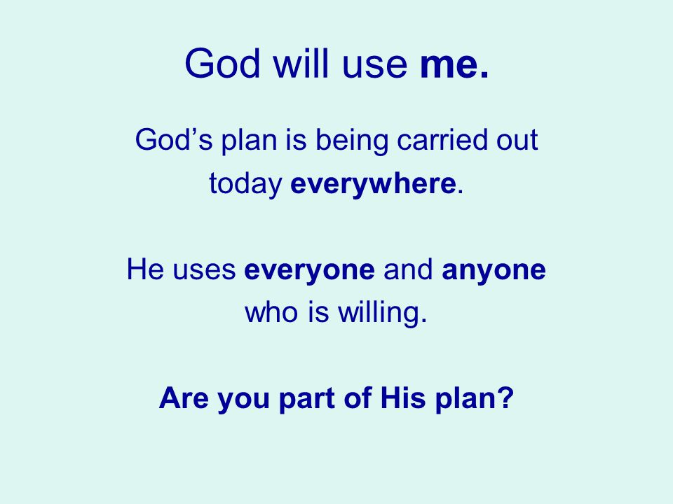 God will use me. God's plan is being carried out today everywhere.