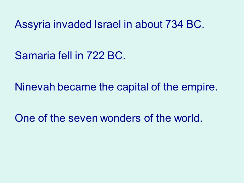 Assyria invaded Israel in about 734 BC. Samaria fell in 722 BC.