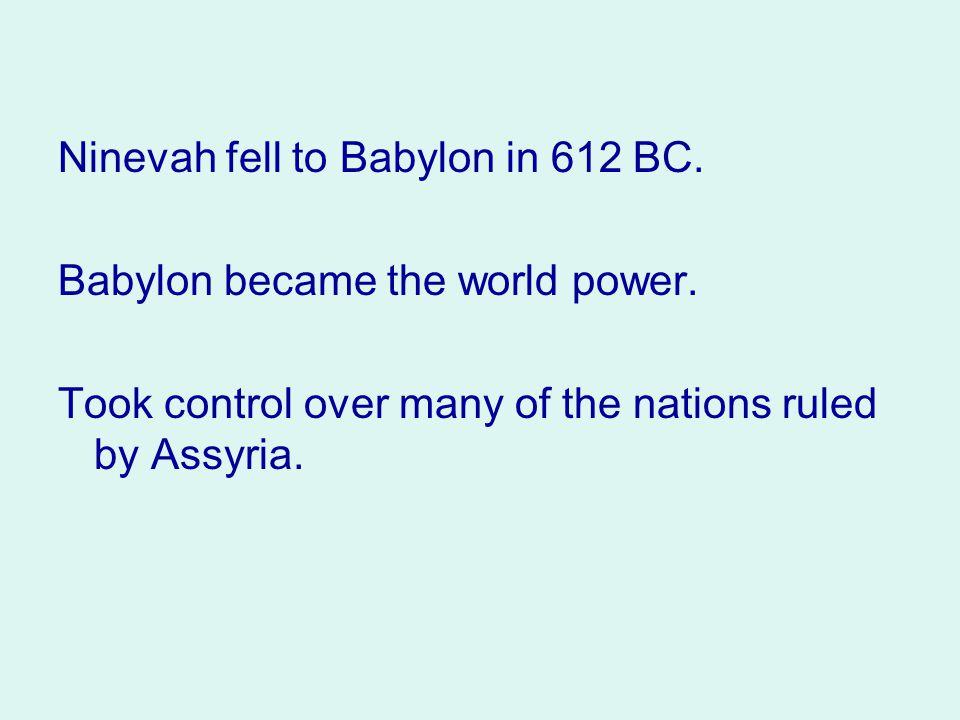 Ninevah fell to Babylon in 612 BC.Babylon became the world power.
