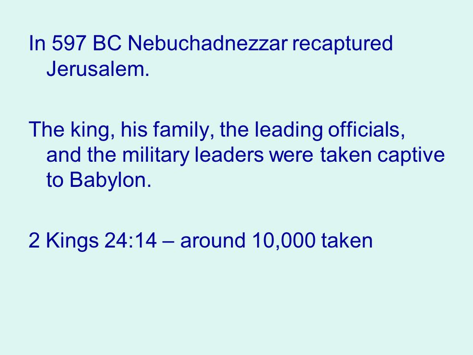 In 597 BC Nebuchadnezzar recaptured Jerusalem. The king, his family, the leading officials, and the military leaders were taken captive to Babylon. 2