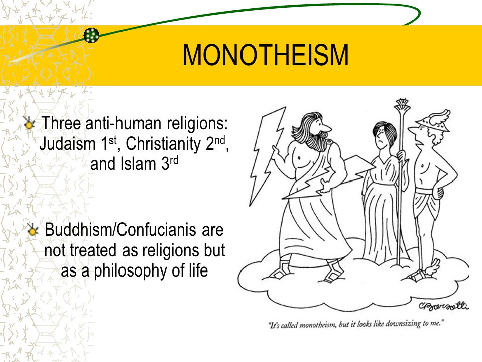 MONOTHEISM Three anti-human religions: Judaism 1 st, Christianity 2 nd, and Islam 3 rd Buddhism/Confucianis are not treated as religions but as a philosophy of life