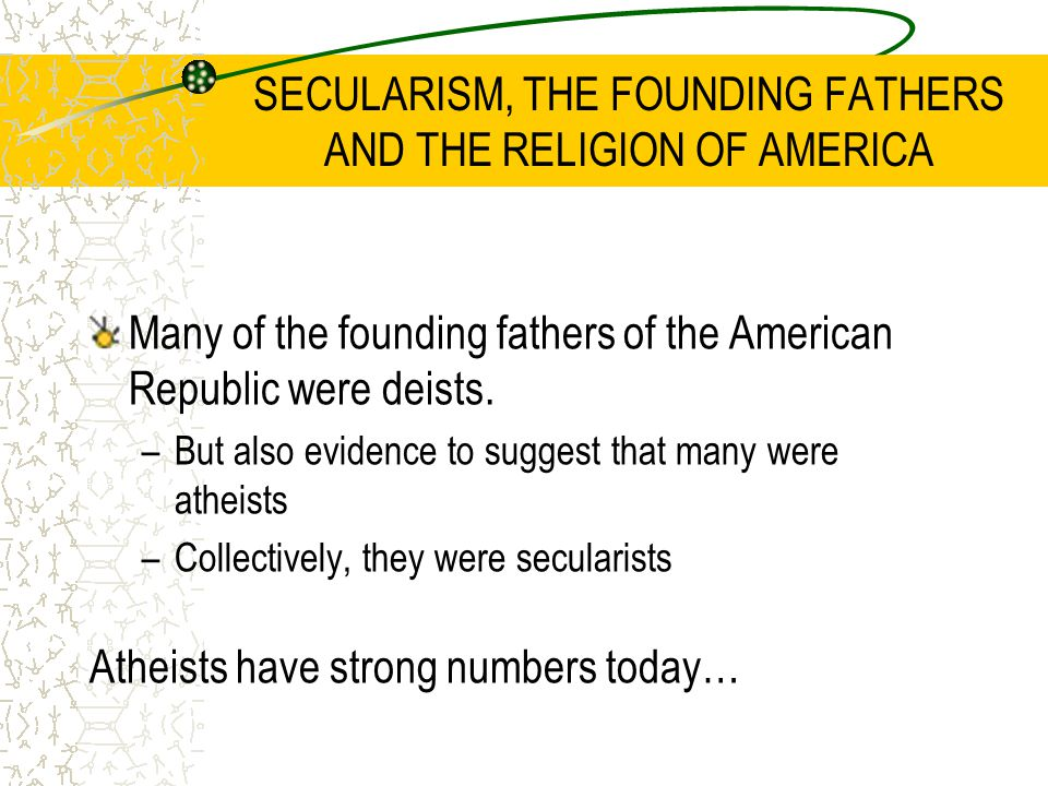 SECULARISM, THE FOUNDING FATHERS AND THE RELIGION OF AMERICA Many of the founding fathers of the American Republic were deists.