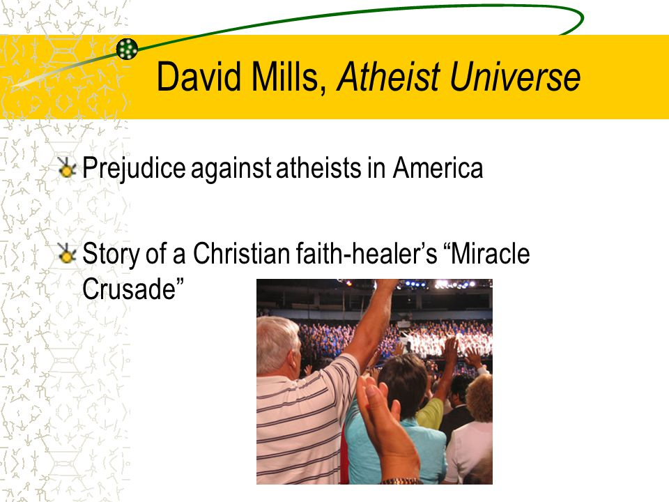David Mills, Atheist Universe Prejudice against atheists in America Story of a Christian faith-healer's Miracle Crusade