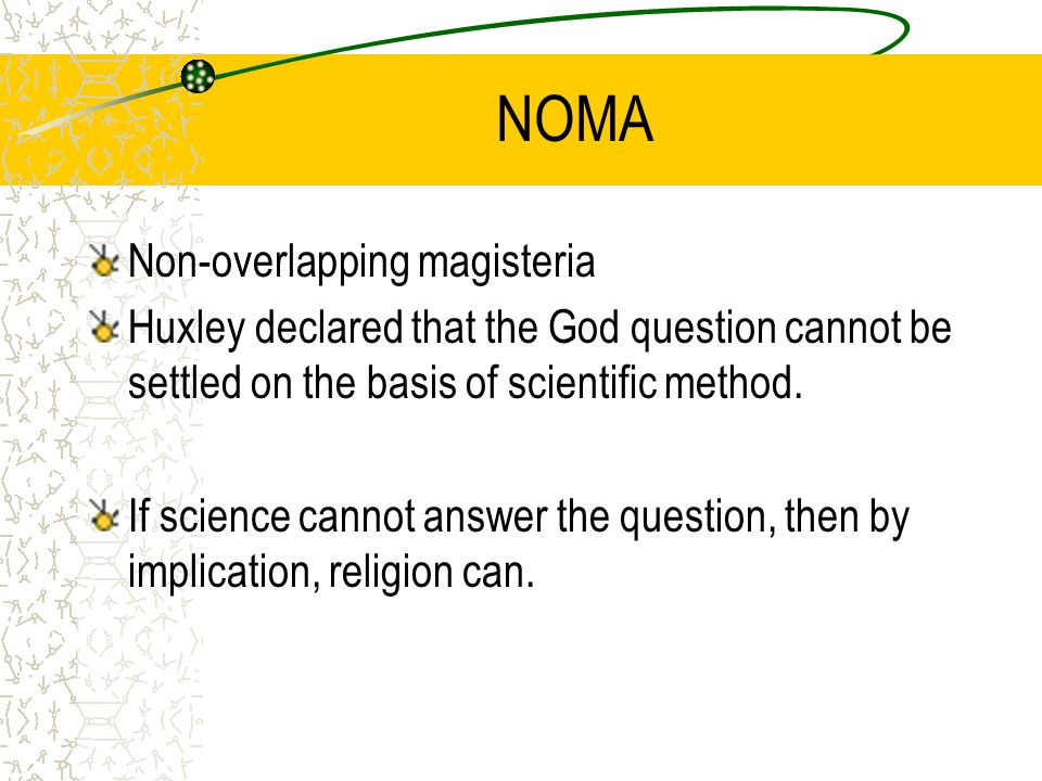 NOMA Non-overlapping magisteria Huxley declared that the God question cannot be settled on the basis of scientific method.