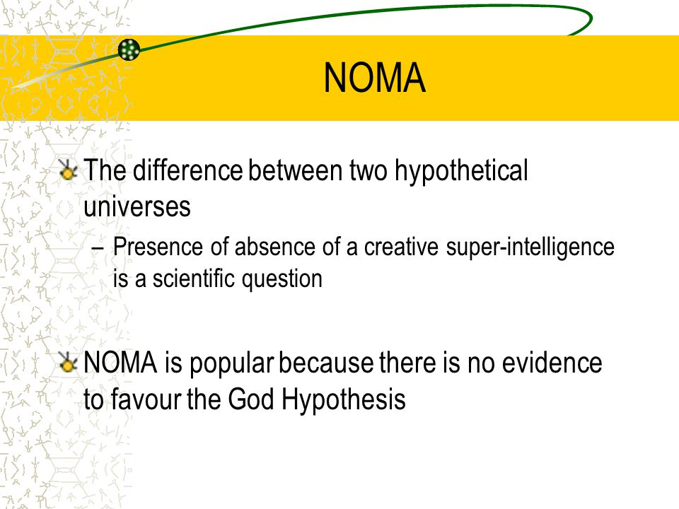 NOMA The difference between two hypothetical universes –Presence of absence of a creative super-intelligence is a scientific question NOMA is popular because there is no evidence to favour the God Hypothesis