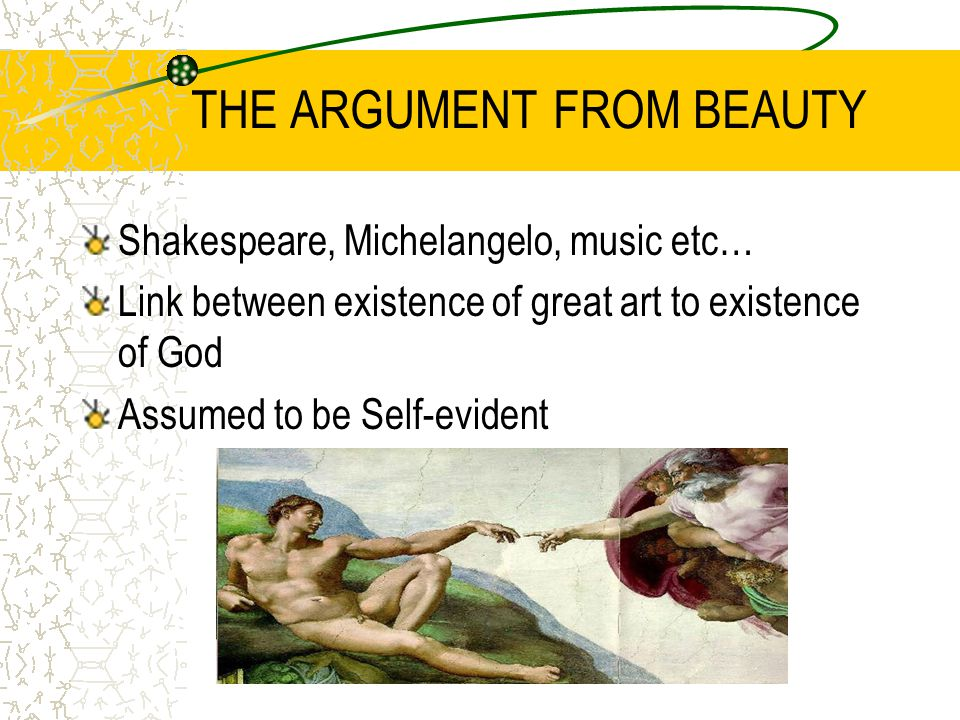 THE ARGUMENT FROM BEAUTY Shakespeare, Michelangelo, music etc… Link between existence of great art to existence of God Assumed to be Self-evident