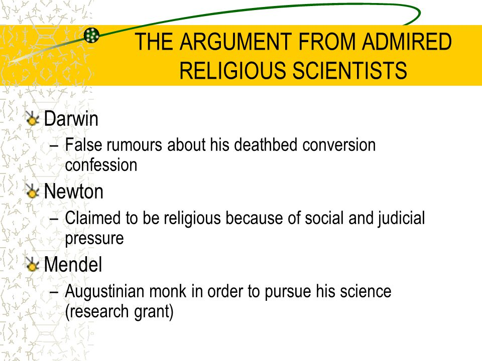 THE ARGUMENT FROM ADMIRED RELIGIOUS SCIENTISTS Darwin –False rumours about his deathbed conversion confession Newton –Claimed to be religious because of social and judicial pressure Mendel –Augustinian monk in order to pursue his science (research grant)