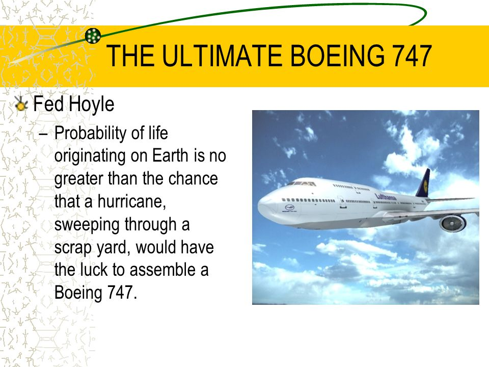 THE ULTIMATE BOEING 747 Fed Hoyle –Probability of life originating on Earth is no greater than the chance that a hurricane, sweeping through a scrap yard, would have the luck to assemble a Boeing 747.