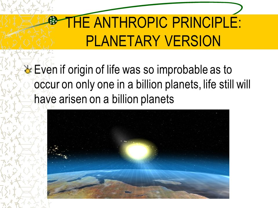 THE ANTHROPIC PRINCIPLE: PLANETARY VERSION Even if origin of life was so improbable as to occur on only one in a billion planets, life still will have arisen on a billion planets