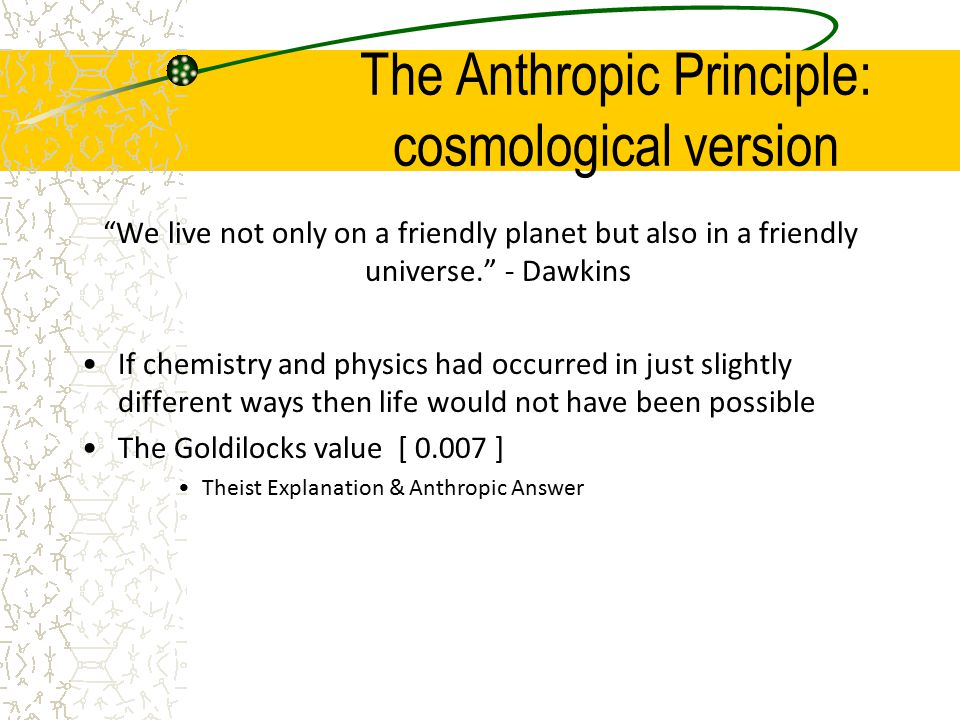 The Anthropic Principle: cosmological version We live not only on a friendly planet but also in a friendly universe. - Dawkins If chemistry and physics had occurred in just slightly different ways then life would not have been possible The Goldilocks value [ 0.007 ] Theist Explanation & Anthropic Answer