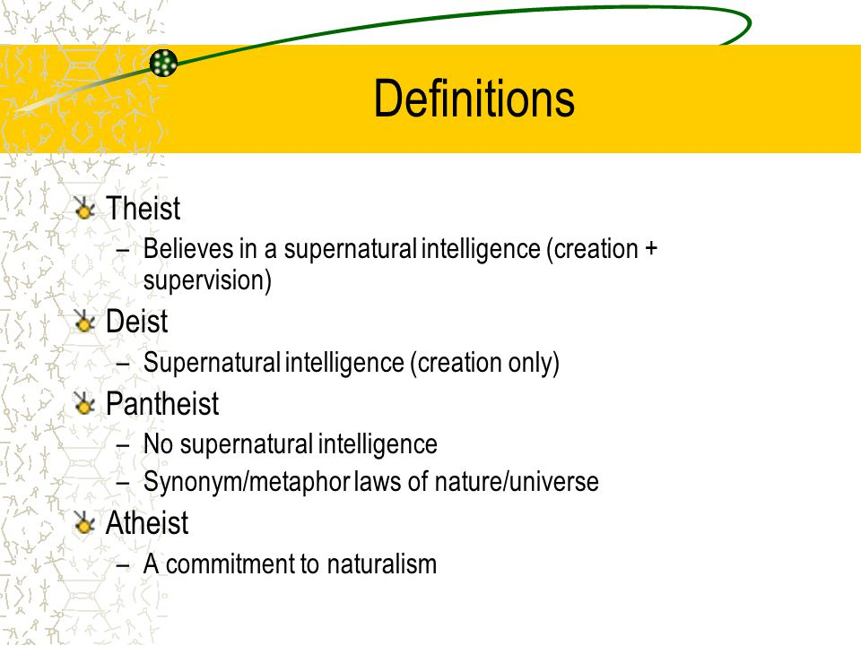 Definitions Theist –Believes in a supernatural intelligence (creation + supervision) Deist –Supernatural intelligence (creation only) Pantheist –No supernatural intelligence –Synonym/metaphor laws of nature/universe Atheist –A commitment to naturalism