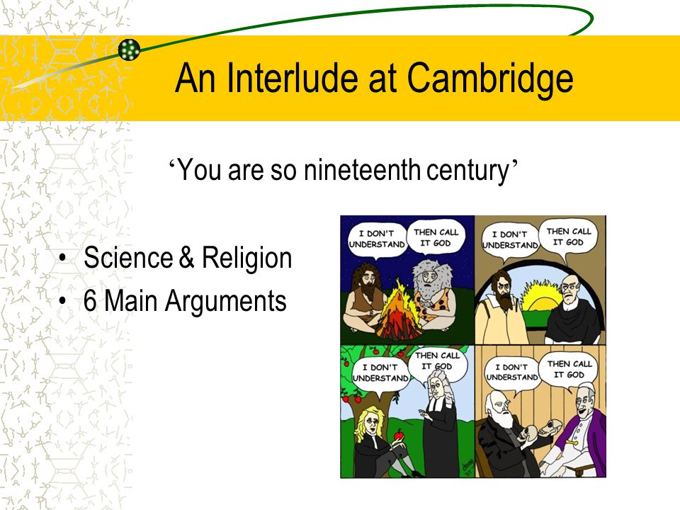 An Interlude at Cambridge ' You are so nineteenth century ' Science & Religion 6 Main Arguments