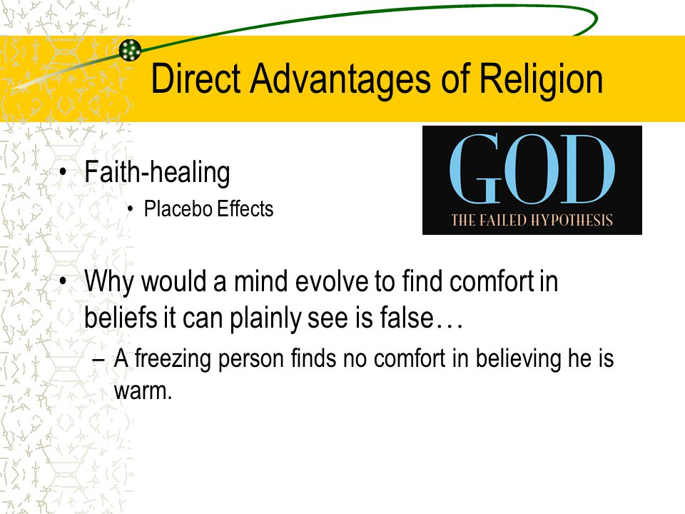 Direct Advantages of Religion Faith-healing Placebo Effects Why would a mind evolve to find comfort in beliefs it can plainly see is false … –A freezing person finds no comfort in believing he is warm.
