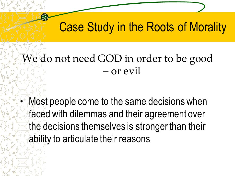 Case Study in the Roots of Morality We do not need GOD in order to be good – or evil Most people come to the same decisions when faced with dilemmas and their agreement over the decisions themselves is stronger than their ability to articulate their reasons