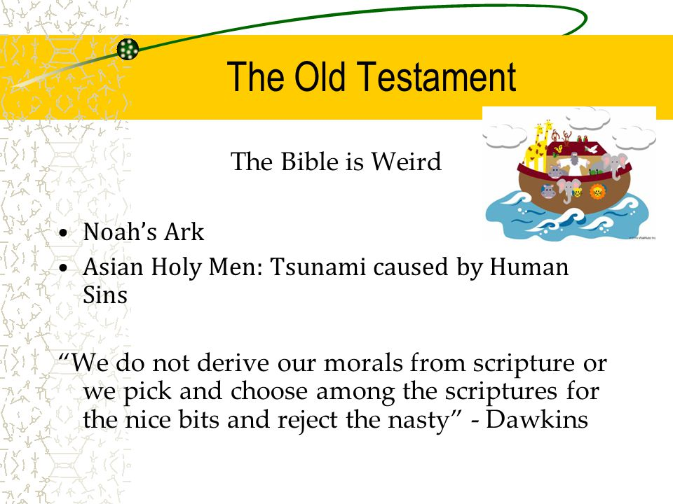 The Old Testament The Bible is Weird Noah's Ark Asian Holy Men: Tsunami caused by Human Sins We do not derive our morals from scripture or we pick and choose among the scriptures for the nice bits and reject the nasty - Dawkins