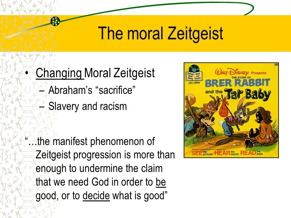 The moral Zeitgeist Changing Moral Zeitgeist –Abraham's sacrifice –Slavery and racism …the manifest phenomenon of Zeitgeist progression is more than enough to undermine the claim that we need God in order to be good, or to decide what is good