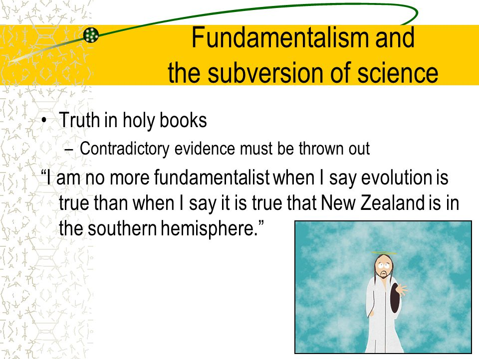 Fundamentalism and the subversion of science Truth in holy books –Contradictory evidence must be thrown out I am no more fundamentalist when I say evolution is true than when I say it is true that New Zealand is in the southern hemisphere.