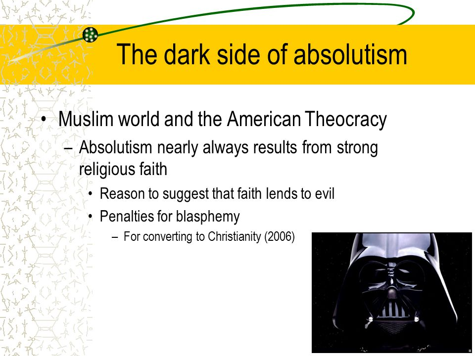 The dark side of absolutism Muslim world and the American Theocracy –Absolutism nearly always results from strong religious faith Reason to suggest that faith lends to evil Penalties for blasphemy –For converting to Christianity (2006)