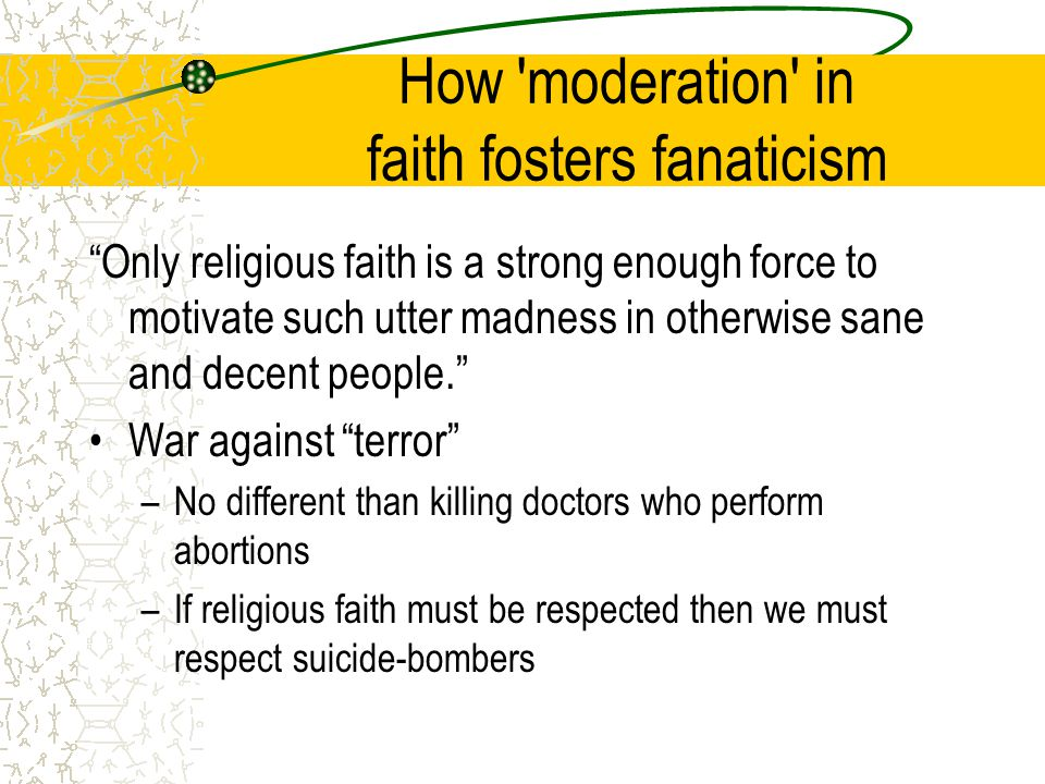 How moderation in faith fosters fanaticism Only religious faith is a strong enough force to motivate such utter madness in otherwise sane and decent people. War against terror –No different than killing doctors who perform abortions –If religious faith must be respected then we must respect suicide-bombers