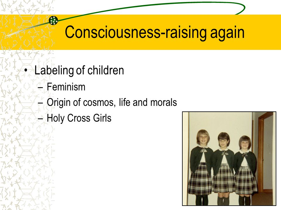 Consciousness-raising again Labeling of children –Feminism –Origin of cosmos, life and morals –Holy Cross Girls