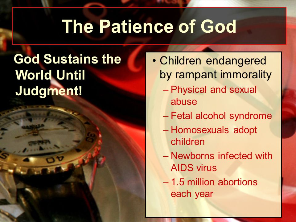 God Sustains the World Until Judgment! Children endangered by rampant immorality –Physical and sexual abuse –Fetal alcohol syndrome –Homosexuals adopt