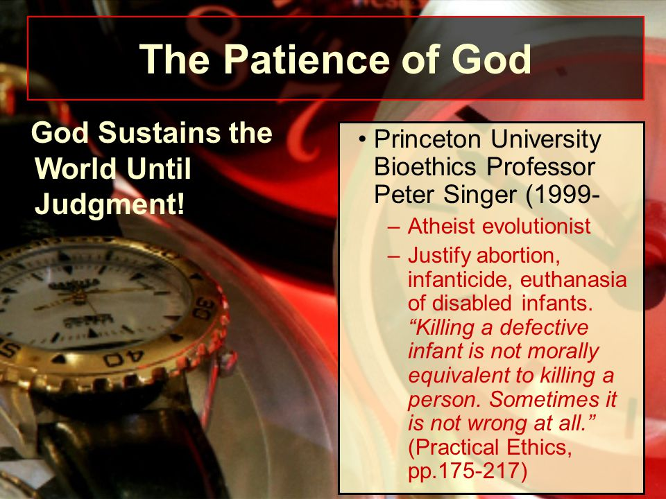 "Princeton University Bioethics Professor Peter Singer (1999- –Atheist evolutionist –Justify abortion, infanticide, euthanasia of disabled infants. ""Ki"