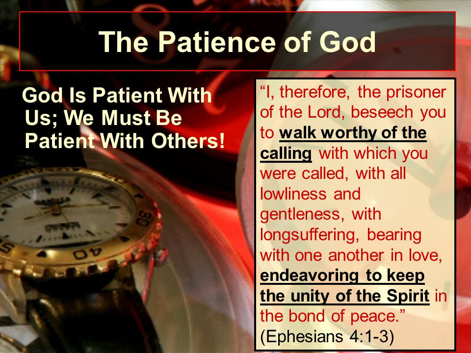 "God Is Patient With Us; We Must Be Patient With Others! ""I, therefore, the prisoner of the Lord, beseech you to walk worthy of the calling with which"