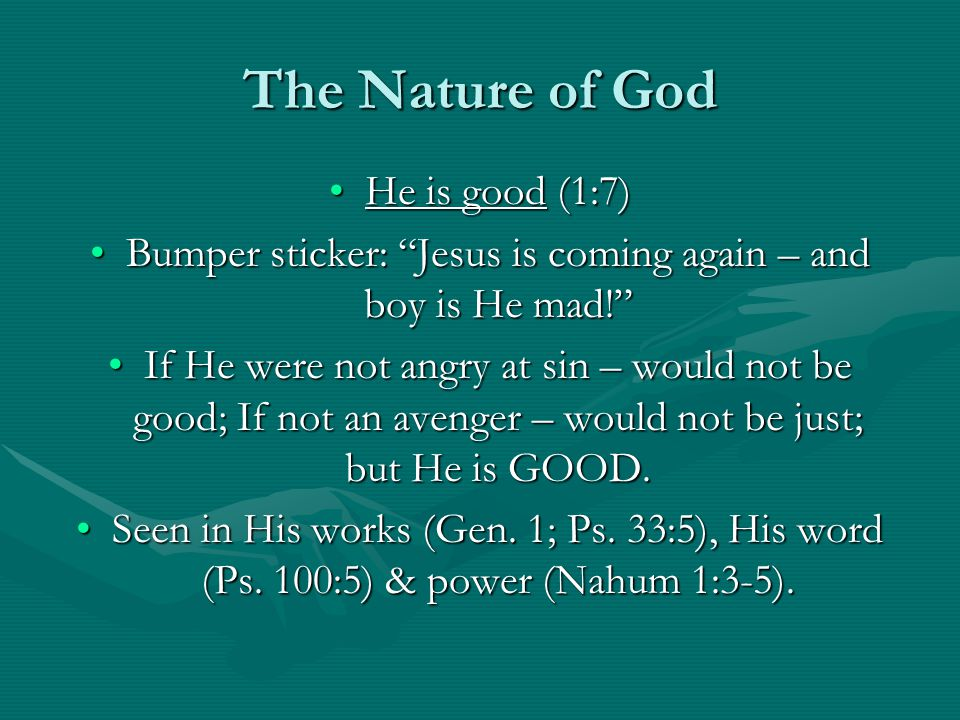 "The Nature of God He is good (1:7)He is good (1:7) Bumper sticker: ""Jesus is coming again – and boy is He mad!""Bumper sticker: ""Jesus is coming again"