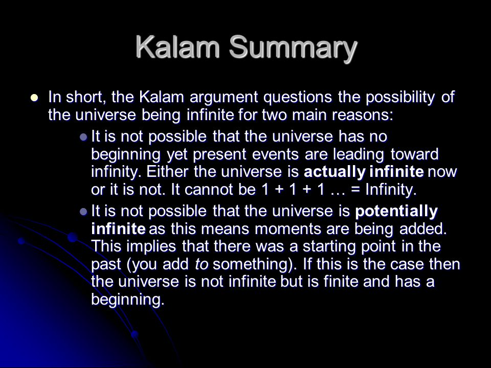 Kalam Summary In short, the Kalam argument questions the possibility of the universe being infinite for two main reasons: In short, the Kalam argument questions the possibility of the universe being infinite for two main reasons: It is not possible that the universe has no beginning yet present events are leading toward infinity.