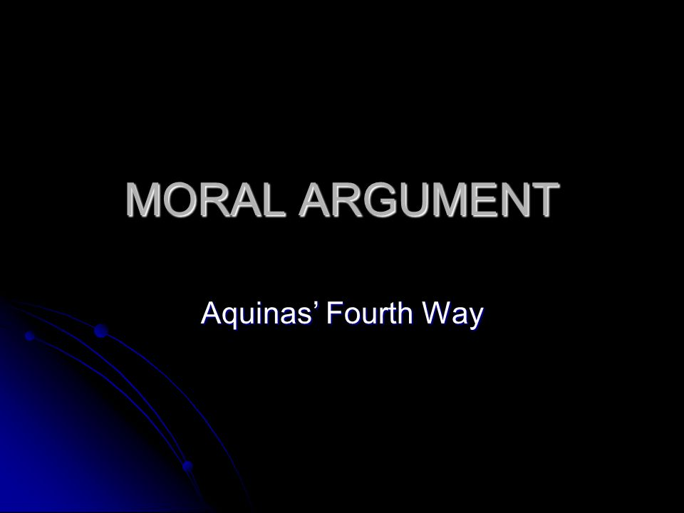 MORAL ARGUMENT Aquinas' Fourth Way