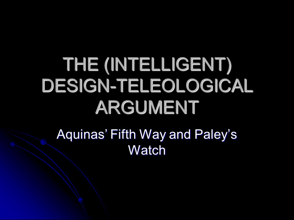THE (INTELLIGENT) DESIGN-TELEOLOGICAL ARGUMENT Aquinas' Fifth Way and Paley's Watch